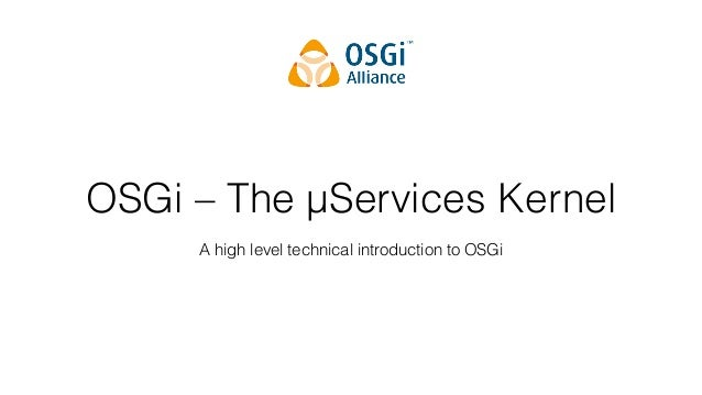 OSGi – The µServices Kernel A high level technical introduction to OSGi