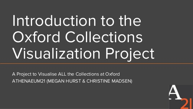 Introduction to the Oxford Collections Visualization Project A Project to Visualise ALL the Collections at Oxford ATHENAEU...