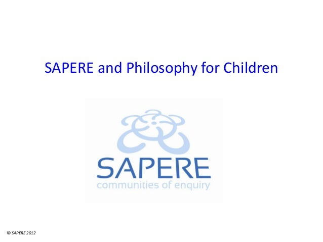 SAPERE and Philosophy for Children © SAPERE 2012
