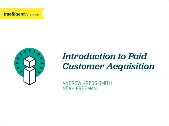 presents  Introduction to Paid Customer Acquisition ANDREW KREBS-SMITH NOAH FREEMAN