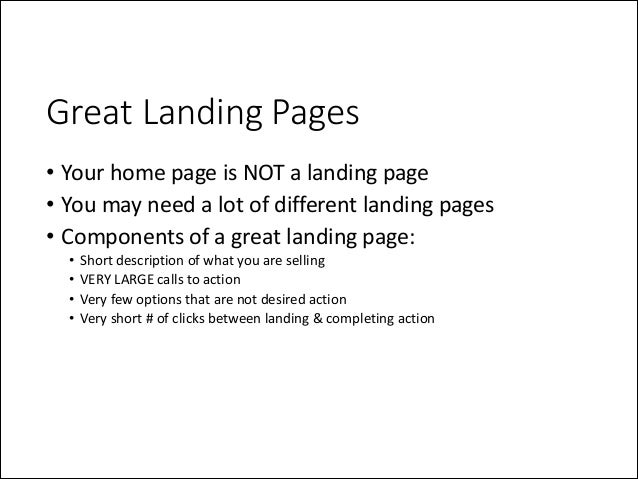 Great Landing Pages • Your  home  page  is  NOT  a  landing  page   • You  may  need  a  lot  ...