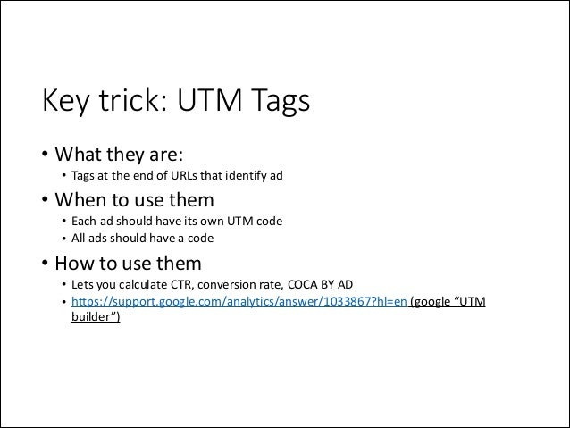 Key trick: UTM Tags • What  they  are:   • Tags  at  the  end  of  URLs  that  identify  ad    ...