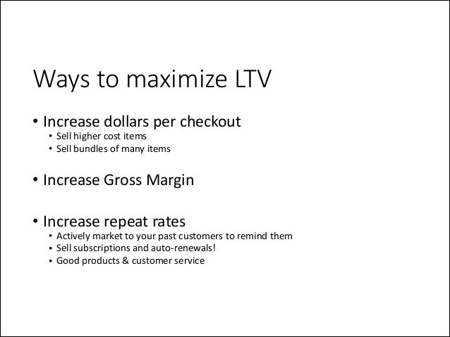 Ways to maximize LTV • Increase  dollars  per  checkout   • Sell  higher  cost  items   • Sell  bundl...