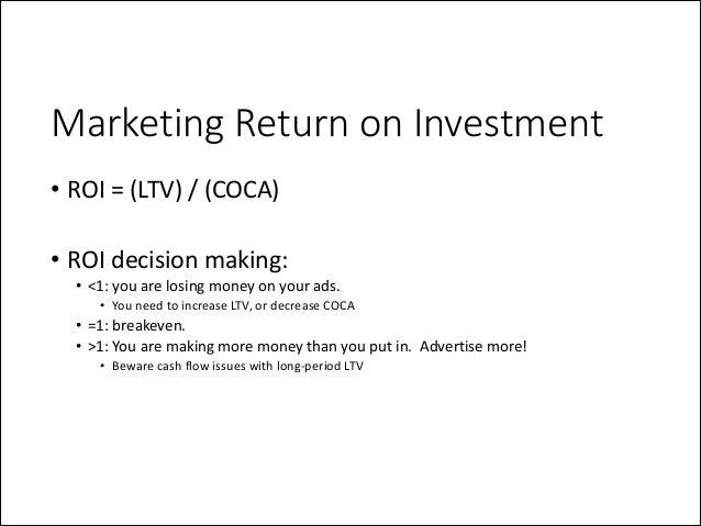 Marketing Return on Investment • ROI  =  (LTV)  /  (COCA)   !  • ROI  decision  making:   • <1:  you...