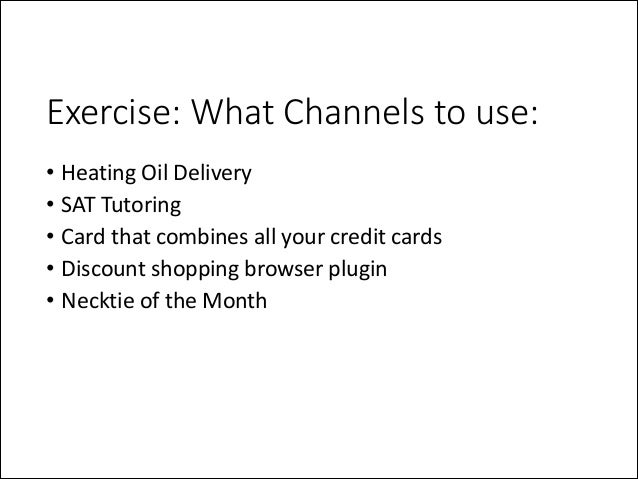 Exercise: What Channels to use: • Heating  Oil  Delivery   • SAT  Tutoring   • Card  that  combines  a...