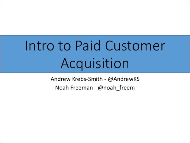 Intro to Paid Customer  Acquisition Andrew  Krebs-‐Smith  -‐  @AndrewKS   Noah  Freeman  -‐  @noah_fr...
