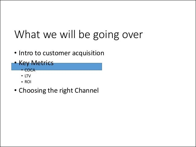 What we will be going over • Intro  to  customer  acquisition   • Key  Metrics   • COCA   • LTV   • R...