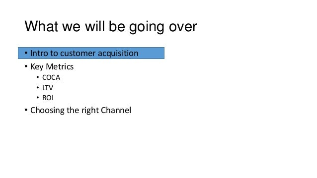 What we will be going over • Intro to customer acquisition • Key Metrics • COCA • LTV • ROI • Choosing the right Channel