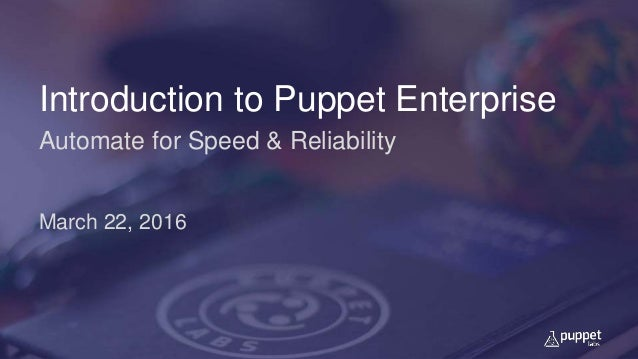Introduction to Puppet Enterprise Automate for Speed & Reliability March 22, 2016