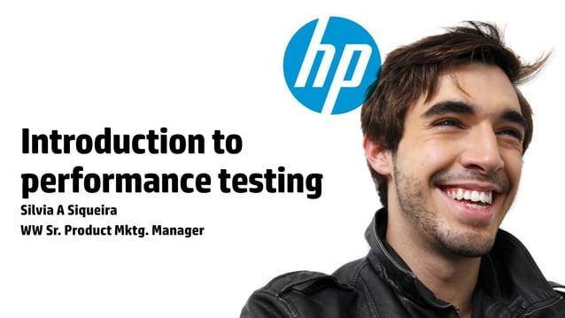 Introduction toperformance testingSilvia A SiqueiraWW Sr. Product Mktg. Manager© Copyright 2012 Hewlett-Packard Developmen...