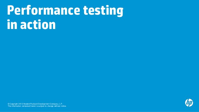 Performance testingin action© Copyright 2012 Hewlett-Packard Development Company, L.P.The information contained herein is ...