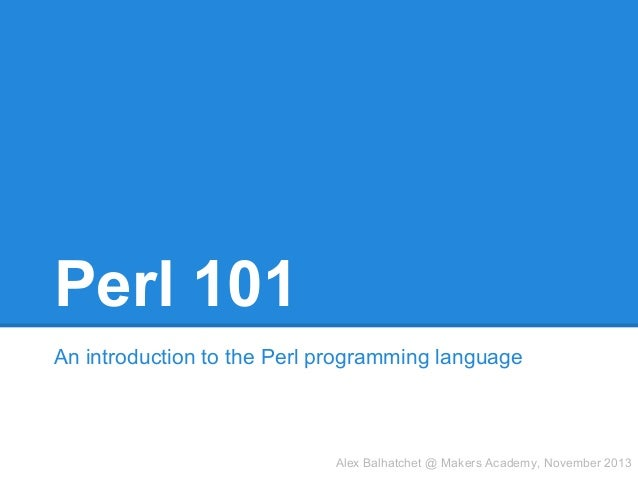 Perl 101 An introduction to the Perl programming language  Alex Balhatchet @ Makers Academy, November 2013