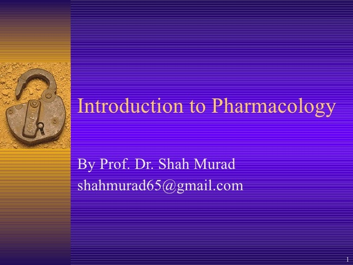 Introduction to Pharmacology By Prof. Dr. Shah Murad [email_address]