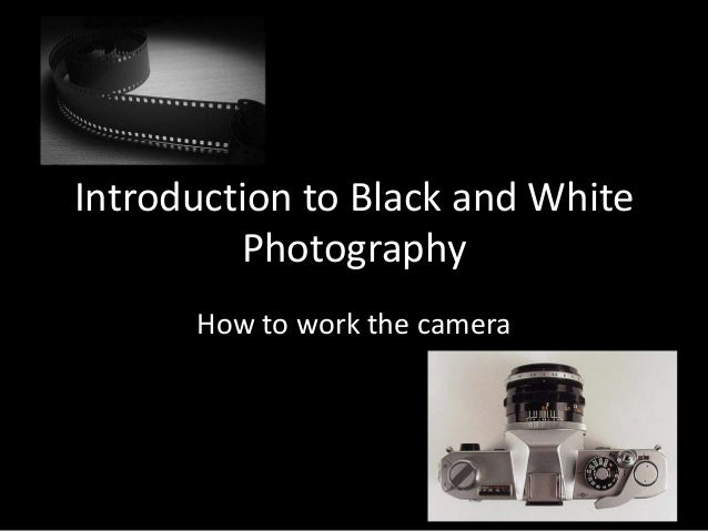 Introduction to Black and White         Photography      How to work the camera