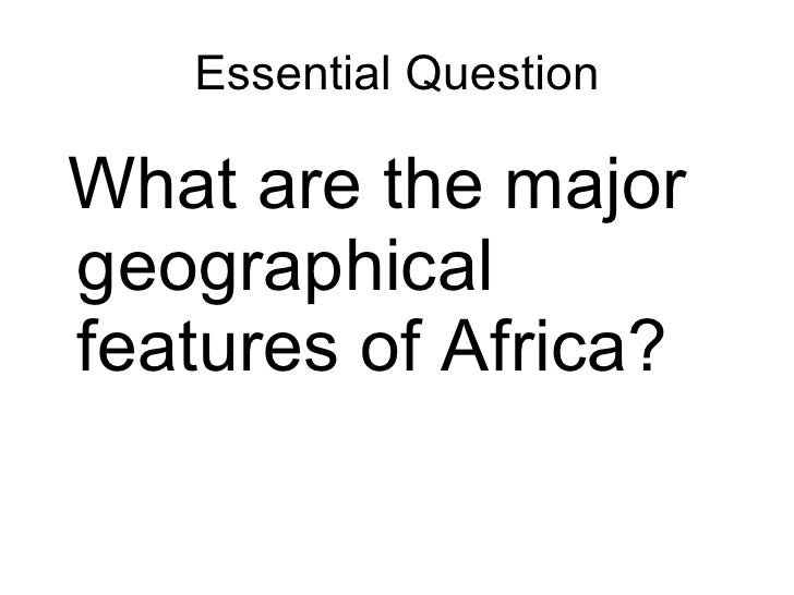 Essential Question <ul><li>What are the major geographical features of Africa? </li></ul>