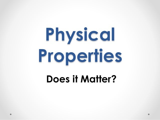 Physical  Properties  Does it Matter?