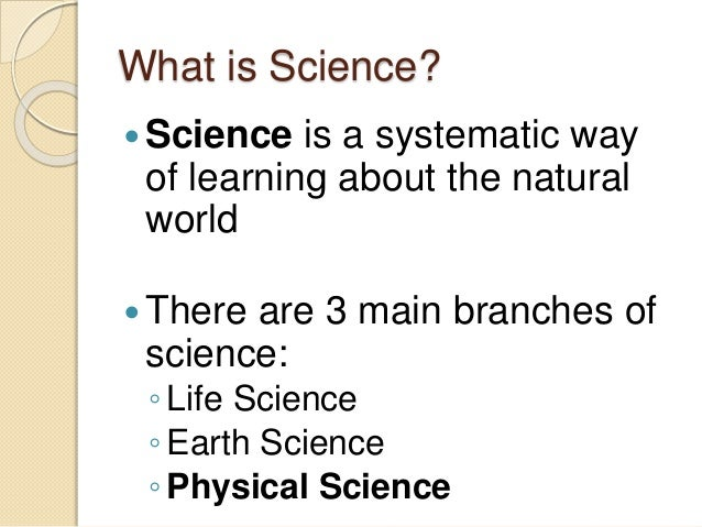 What is Science?  Science is a systematic way  of learning about the natural  world  There are 3 main branches of  scien...