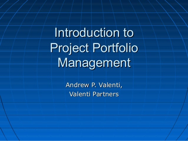 Introduction toIntroduction to Project PortfolioProject Portfolio ManagementManagement Andrew P. Valenti,Andrew P. Valenti...