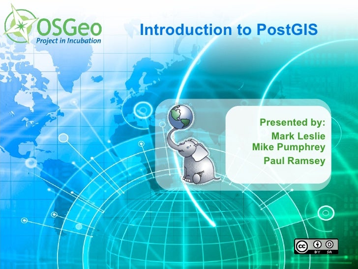 Introduction to PostGIS Presented by: Mark Leslie Mike Pumphrey Paul Ramsey