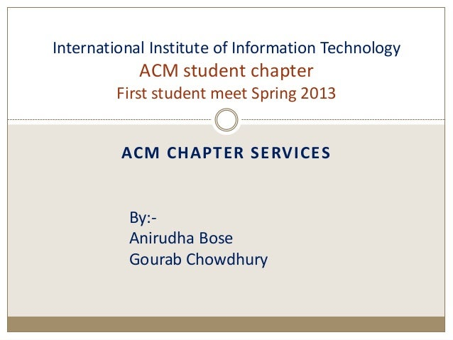 ACM CHAPTER SERVICESInternational Institute of Information TechnologyACM student chapterFirst student meet Spring 2013By:-...