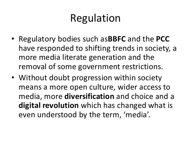 Regulation • Regulatory bodies such asBBFC and the PCC have responded to shifting trends in society, a more media literate...