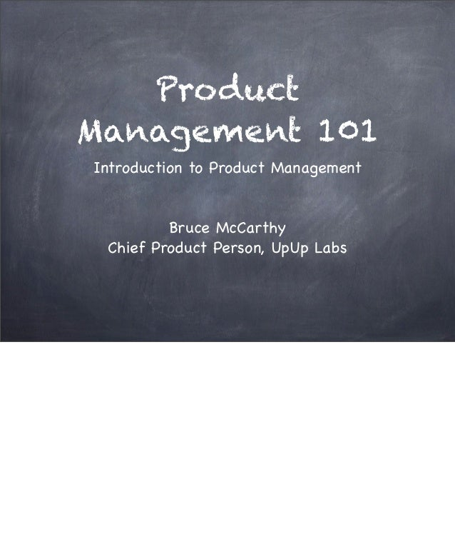 Product Management 101 Introduction to Product Management Bruce McCarthy Chief Product Person, UpUp Labs