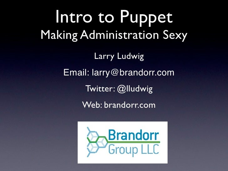 Intro to Puppet Making Administration Sexy           Larry Ludwig     Email: larry@brandorr.com         Twitter: @lludwig ...