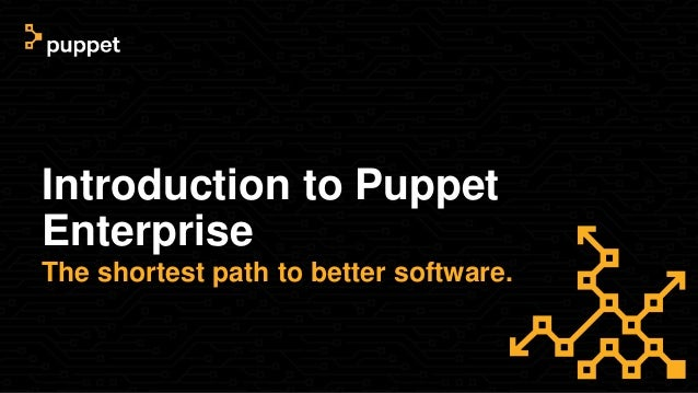 Introduction to Puppet Enterprise The shortest path to better software.