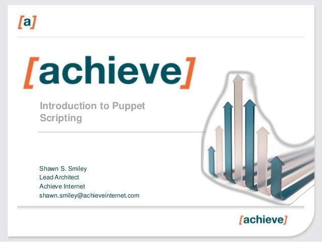 Introduction to PuppetScriptingShawn S. SmileyLead ArchitectAchieve Internetshawn.smiley@achieveinternet.com
