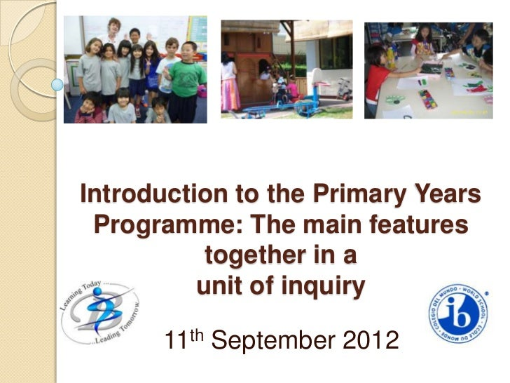 Introduction to the Primary Years Programme: The main features           together in a          unit of inquiry      11th ...