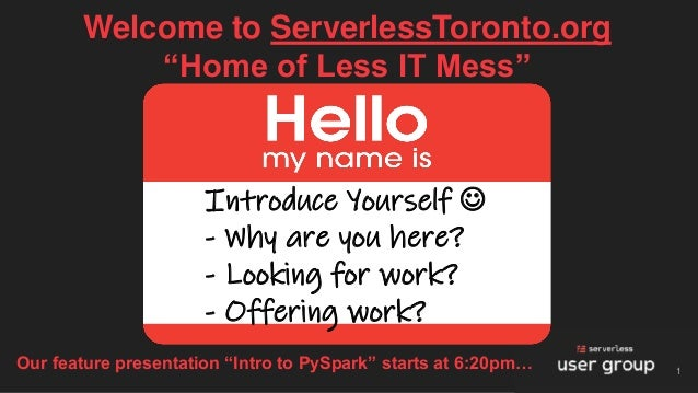 "Welcome to ServerlessToronto.org ""Home of Less IT Mess"" 1 Introduce Yourself ☺ - Why are you here? - Looking for work? - O..."