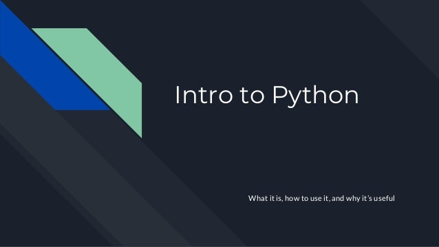 Intro to Python What it is, how to use it, and why it's useful
