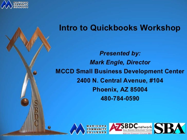 Intro to Quickbooks Workshop             Presented by:         Mark Engle, DirectorMCCD Small Business Development Center ...