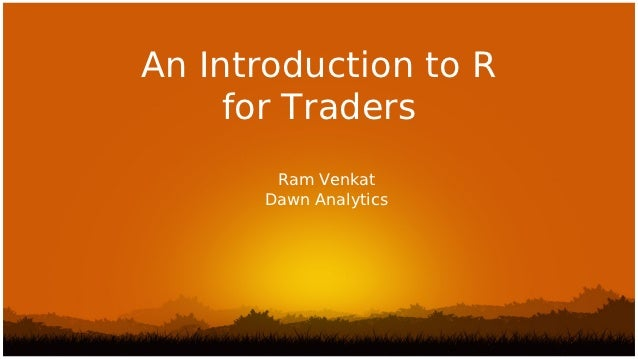 An Introduction to R     for Traders       Ram Venkat      Dawn Analytics