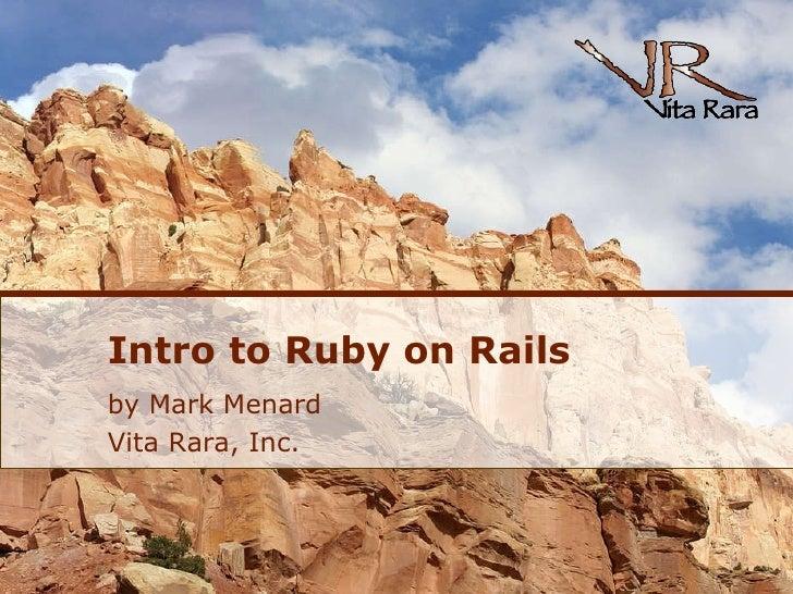 Intro to Ruby on Rails <ul><li>by Mark Menard </li></ul><ul><li>Vita Rara, Inc. </li></ul>