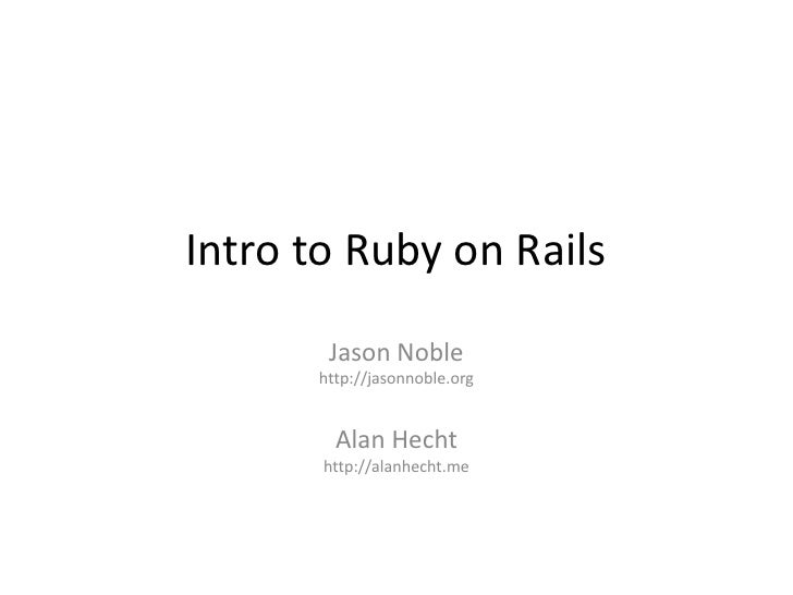 Intro to Ruby on Rails<br />Jason Noble<br />http://jasonnoble.org<br />Alan Hecht<br />http://alanhecht.me<br />