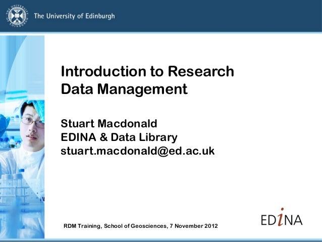 Introduction to ResearchData ManagementStuart MacdonaldEDINA & Data Librarystuart.macdonald@ed.ac.ukRDM Training, School o...