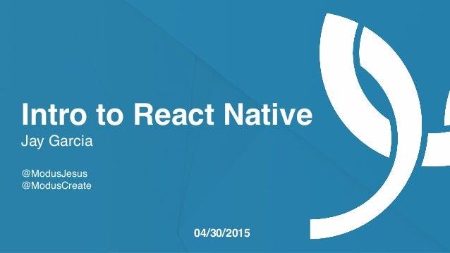 moduscreate.com @ModusCreate Intro to React Native Jay Garcia @ModusJesus @ModusCreate 04/30/2015