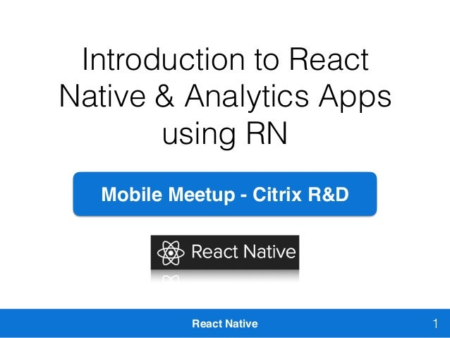 React Native Introduction to React Native & Analytics Apps using RN 1 Mobile Meetup - Citrix R&D