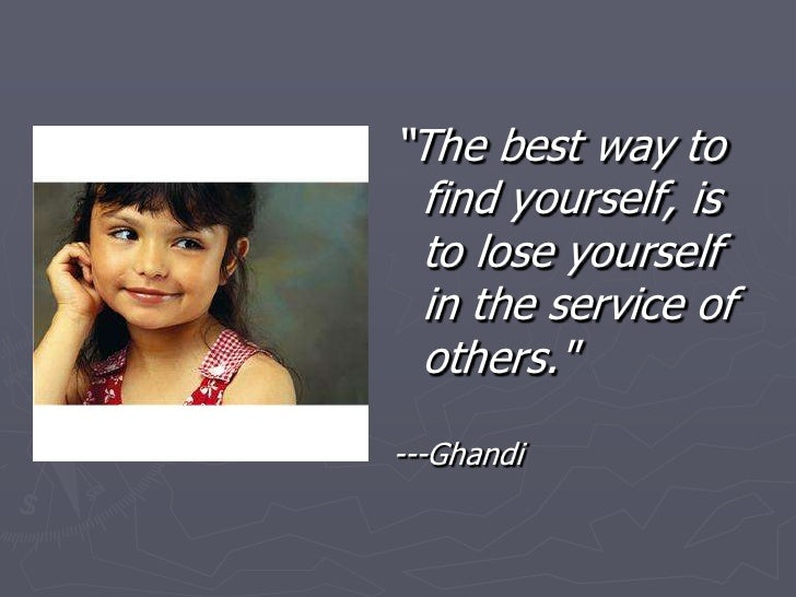 """The best way to find yourself, is to lose yourself in the service of others.""<br />---Ghandi<br />"