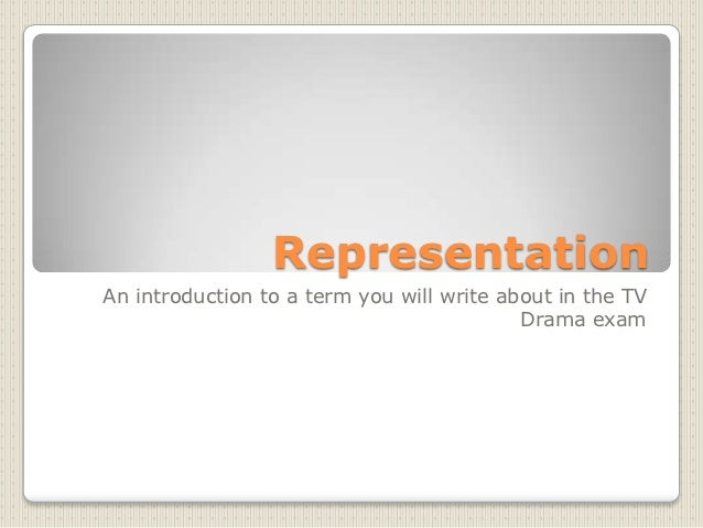 RepresentationAn introduction to a term you will write about in the TV                                           Drama exam