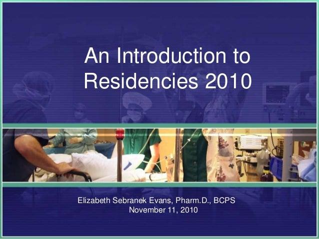 An Introduction to Residencies 2010 Elizabeth Sebranek Evans, Pharm.D., BCPS November 11, 2010
