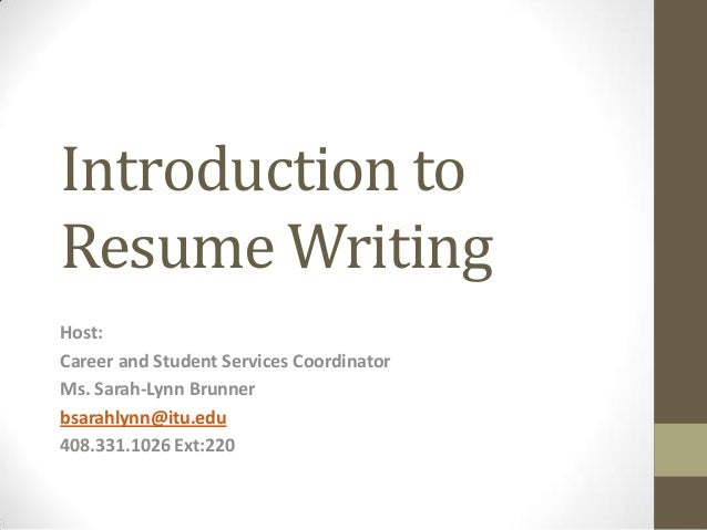 Introduction ToResume WritingHost:Career And Student Services  CoordinatorMs. Sarah Lynn Brunnerbsarahlynn@itu ...