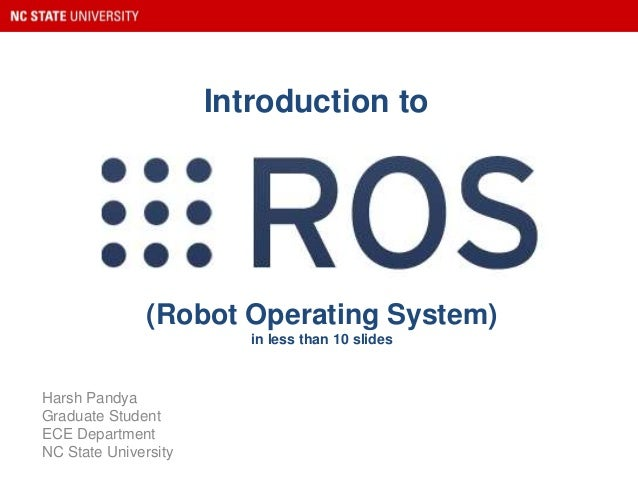 (Robot Operating System) in less than 10 slides Harsh Pandya Graduate Student ECE Department NC State University Introduct...