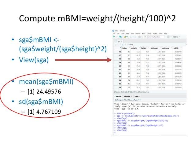 Compute mBMI=weight/(height/100)^2 • sga$mBMI <- (sga$weight/(sga$height)^2) • View(sga) • mean(sga$mBMI) – [1] 24.49576 •...