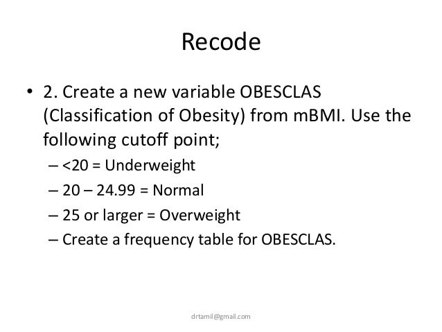 Recode • 2. Create a new variable OBESCLAS (Classification of Obesity) from mBMI. Use the following cutoff point; – <20 = ...