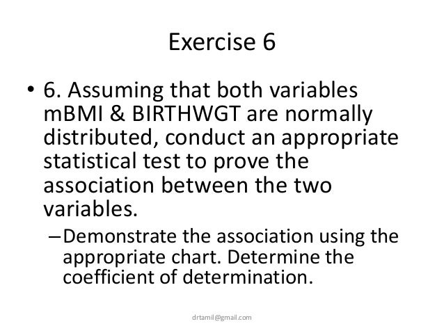 Exercise 6 • 6. Assuming that both variables mBMI & BIRTHWGT are normally distributed, conduct an appropriate statistical ...