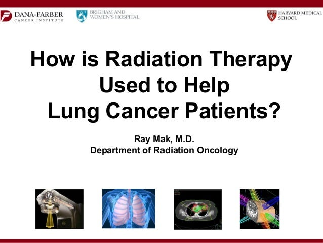 How is Radiation Therapy Used to Help Lung Cancer Patients? Ray Mak, M.D. Department of Radiation Oncology