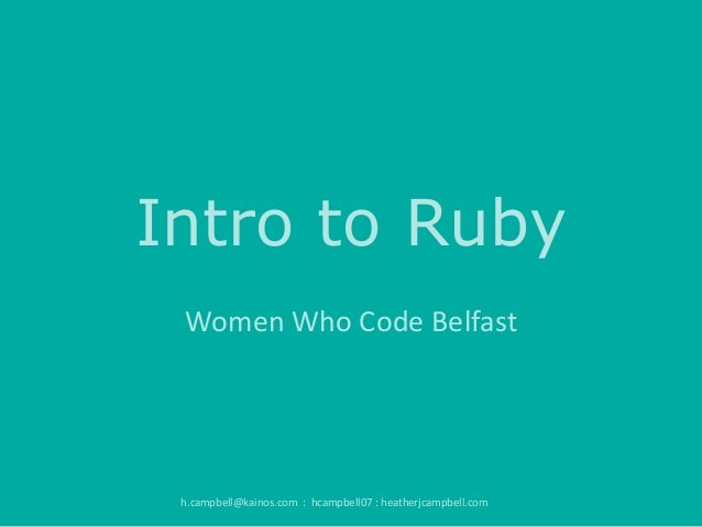 Intro to Ruby Women Who Code Belfast  h.campbell@kainos.com : hcampbell07 : heatherjcampbell.com
