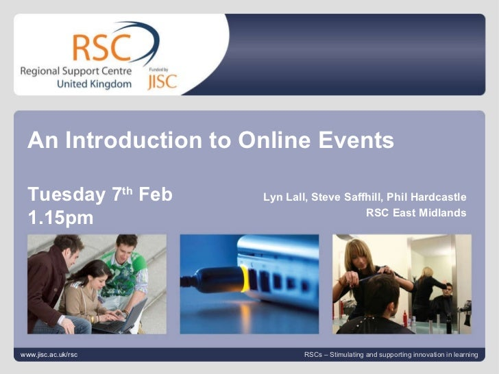 Lyn Lall February 8, 2012   |  slide  An Introduction to Online Events Tuesday 7 th  Feb 1.15pm www.jisc.ac.uk/rsc RSCs – ...